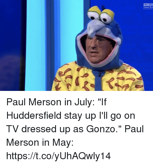 """Soccer, Paul, and May: shy sp Paul Merson in July:  """"If Huddersfield stay up I'll go on TV dressed up as Gonzo.""""  Paul Merson in May: https://t.co/yUhAQwly14"""