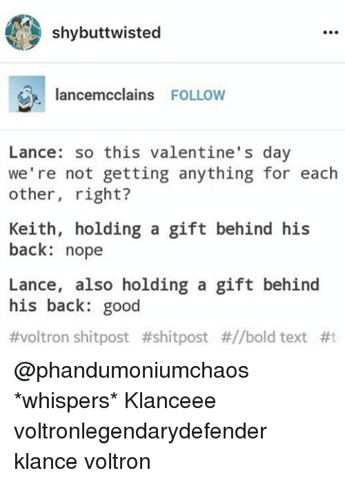 Memes, Text, and 🤖: shybuttwisted  lancemcclains  FOLLOW  Lance: so this valentine's day  we're not getting anything for each  other  right?  Keith, holding a gift behind his  back: nope  Lance, also holding a gift behind  his back: good  #voltron shitpost #shitpost #//bold text @phandumoniumchaos *whispers* Klanceee voltronlegendarydefender klance voltron
