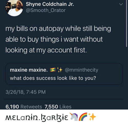 Maxine: Shyne Coldchain Jr.  @Smooth_Orator  my bills on autopay while still being  able to buy things i want without  looking at my account first.  maxine maxine.  @mminthecity  what does success look like to you?  3/26/18, 7:45 PM  6,190 Retweets 7,550 Likes ʍɛʟaռɨռ.ɮaʀɮɨɛ🦄🌈✨
