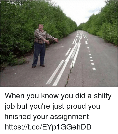 Relatable, Proud, and Job: Si When you know you did a shitty job but you're just proud you finished your assignment https://t.co/EYp1GGehDD