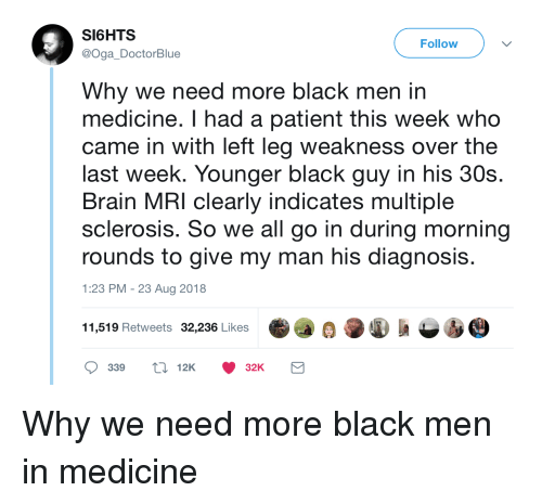 mri: SI6HTS  @Oga DoctorBlue  Follow  Why we need more black men in  medicine. I had a patient this week who  came in with left leg weakness over the  last week. Younger black guy in his 30s.  Brain MRI clearly indicates multiple  sclerosis. So we all go in during morning  rounds to give my man his diagnosi:s  1:23 PM -23 Aug 2018  11,519 Retweets 32,236 Likes  339 12K32K Why we need more black men in medicine