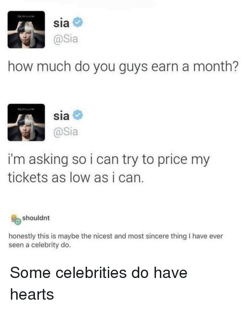 sia: Sia  how much do you guys earn a month?  SIa  @Sia  i'm asking so i can try to price my  tickets as low as i can  shouldnt  honestly this is maybe the nicest and most sincere thing I have ever  seen a celebrity do. Some celebrities do have hearts