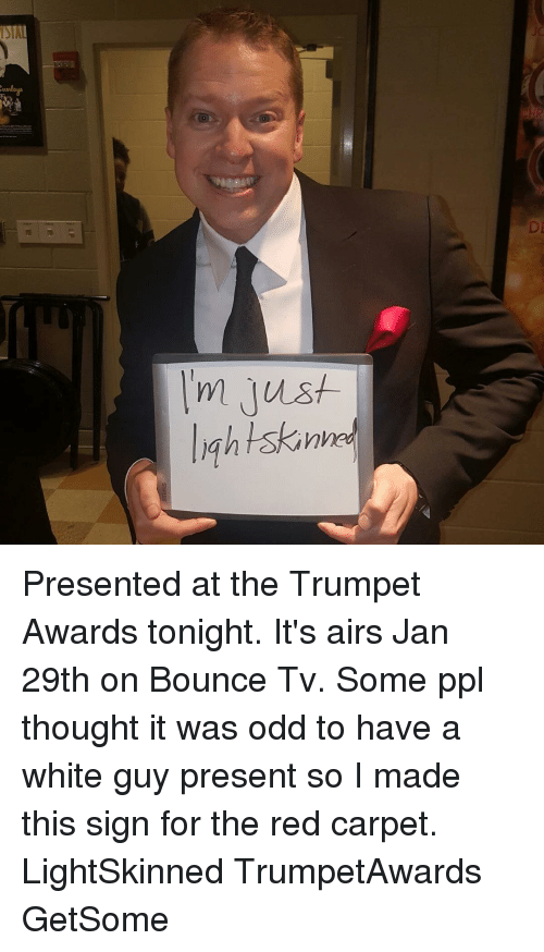 Bounc: SIA  JC  :UNI  DI  I'm just  lightskinhe  M Presented at the Trumpet Awards tonight. It's airs Jan 29th on Bounce Tv. Some ppl thought it was odd to have a white guy present so I made this sign for the red carpet. LightSkinned TrumpetAwards GetSome