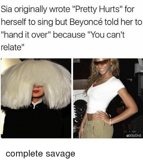 "Beyonce, Savage, and Black Twitter: Sia originally wrote ""Pretty Hurts"" for  herself to sing but Beyoncé told her to  ""hand it over"" because ""You can't  relate""  @DOUCHE complete savage"