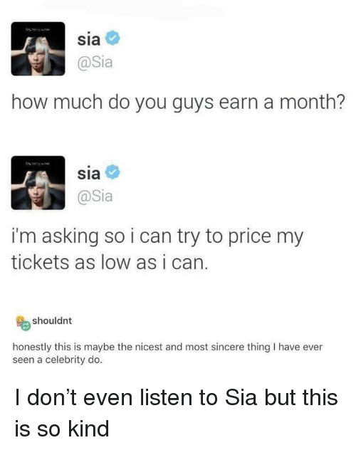 sia: Sia  @Sia  how much do you guys earn a month?  sia  @Sia  i'm asking so i can try to price my  tickets as low as i can.  shouldnt  honestly this is maybe the nicest and most sincere thing I have ever  seen a celebrity do I don't even listen to Sia but this is so kind