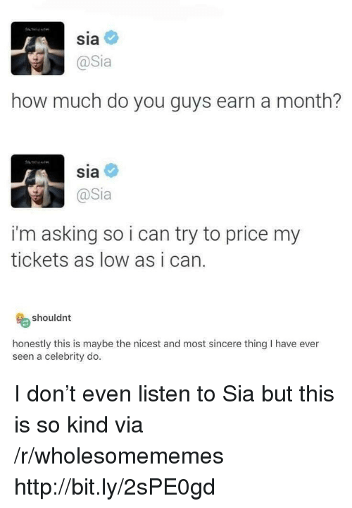 sia: Sia  @Sia  how much do you guys earn a month?  sia  @Sia  i'm asking so i can try to price my  tickets as low as i can.  shouldnt  honestly this is maybe the nicest and most sincere thing I have ever  seen a celebrity do I don't even listen to Sia but this is so kind via /r/wholesomememes http://bit.ly/2sPE0gd