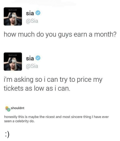 sia: Sia  @Sia  how much do you guys earn a month?  sia  @Sia  i'm asking so i can try to price my  tickets as low as i can.  shouldnt  honestly this is maybe the nicest and most sincere thing I have ever  seen a celebrity do :)