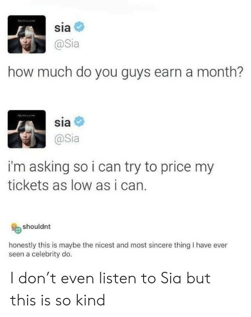sia: sia  @Sia  how much do you guys earn a month?  sia  @Sia  i'm asking so i can try to price my  tickets as low as i can.  shouldnt  honestly this is maybe the nicest and most sincere thing I have ever  seen a celebrity do. I don't even listen to Sia but this is so kind