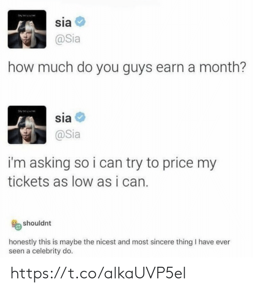sia: sia  @Sia  how much do you guys earn a month?  sia  @Sia  i'm asking so i can try to price my  tickets as low as i can.  shouldnt  honestly this is maybe the nicest and most sincere thing I have ever  seen a celebrity do. https://t.co/alkaUVP5el