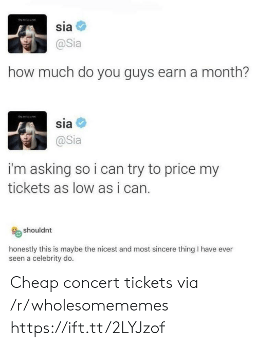 sia: sia  @Sia  how much do you guys earn a month?  sia  @Sia  i'm asking so i can try to price my  tickets as low as i can.  shouldnt  honestly this is maybe the nicest and most sincere thing I have ever  seen a celebrity do. Cheap concert tickets via /r/wholesomememes https://ift.tt/2LYJzof