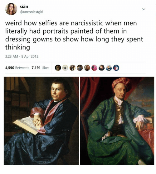 Narcissistic: sian  @uncoolestgirl  weird how selfies are narcissistic when men  literally had portraits painted of them in  dressing gowns to show how long they spent  thinking  3:23 AM-9 Apr 2015  4,590 Retweets 7,191 Likes