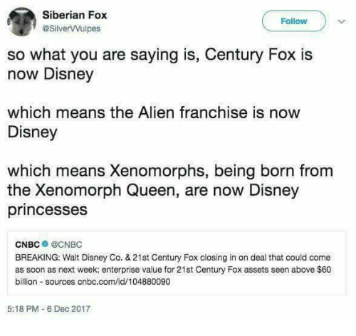 disney princesses: Siberian Fox  @SilverVVulpes  Follow  so what you are saying is, Century Fox is  now Disney  which means the Alien franchise is now  Disney  which means Xenomorphs, being born from  the Xenomorph Queen, are now Disney  princesses  CNBC● @CNBC  BREAKING: Walt Disney Co. &21st Century Fox closing in on deal that could come  as soon as next week; enterprise value for 21st Century Fox assets seen above $60  billion sources cnbc.com/id/104880090  5:18 PM-6 Dec 2017