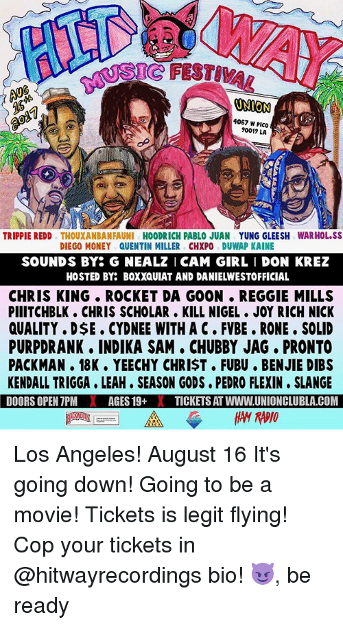 Memes, Money, and Reggie: SIC FESTIVA  ONION  4067 W PICO  90019 LA  TRIPPIE REDD THOUXANBANFAUNI HOODRICH PABLO JUAN YUNG GLEESH WARHOL.SS  DIEGO MONEY QUENTIN MILLER CHXPO DUWAP KAINE  SOUNDS BY G NEALZ I CAM GIRL I DON KREZ  HOSTED BY: BOXXQUIAT AND DANIELWESTOFFICIAL  CHRIS KING ROCKET DA GOON . REGGIE MILLS  PIIITCHBLK. CHRIS SCHOLAR. KILL NIGEL JOY RICH NICK  QUALITY . DSE . CYDNEE WITH A C FVBE. RONE. SOLID  PURPDRANK. INDIKA SAM CHUBBY JAG, PRONTO  PACKMAN. 18K. YEECHY CHRIST. FUBU. BENJIE DIBS  KENDALL TRIGGA LEAH. SEASON GODS. PEDRO FLEXIN SLANGE  DOORS OPEN 7PMAGES 19+XTICKETS AT WWW.UNIONCLUBLA COM Los Angeles! August 16 It's going down! Going to be a movie! Tickets is legit flying! Cop your tickets in @hitwayrecordings bio! 😈, be ready
