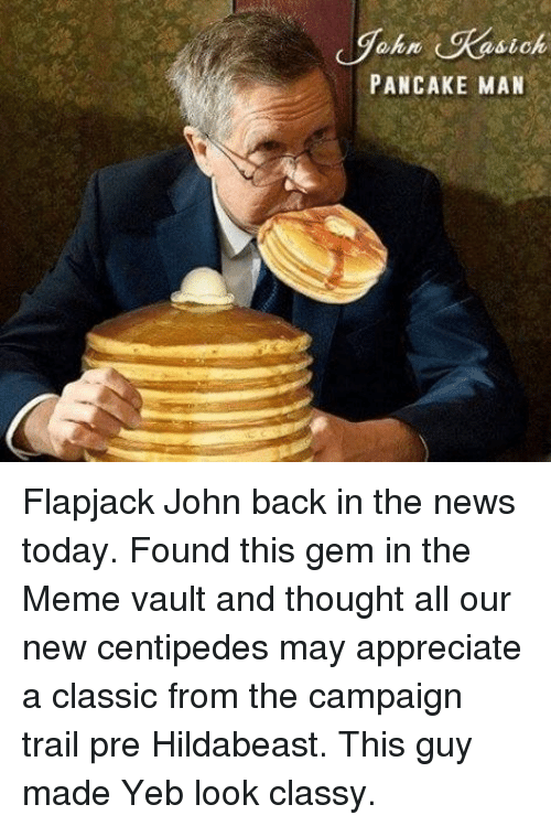 Hildabeast: sic  PANCAKE MAN Flapjack John back in the news today. Found this gem in the Meme vault and thought all our new centipedes may appreciate a classic from the campaign trail pre Hildabeast. This guy made Yeb look classy.