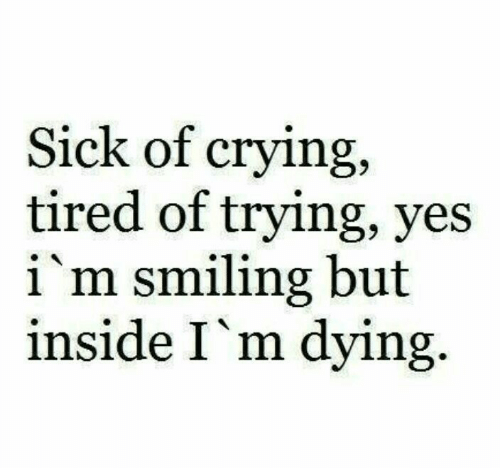 Im Dying: Sick of crying,  tired of trying, yes  i'm smiling but  inside I'm dying