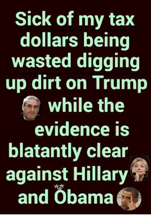 Blatantly: Sick of my tax  dollars being  wasted digging  up dirt on Trump  while the  evidence is  blatantly clear  against Hillary  and Öbama