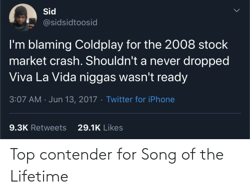 Coldplay: Sid  @sidsidtoosid  I'm blaming Coldplay for the 2008 stock  market crash. Shouldn't a never dropped  Viva La Vida niggas wasn't ready  3:07 AM · Jun 13, 2017 · Twitter for iPhone  29.1K Likes  9.3K Retweets Top contender for Song of the Lifetime