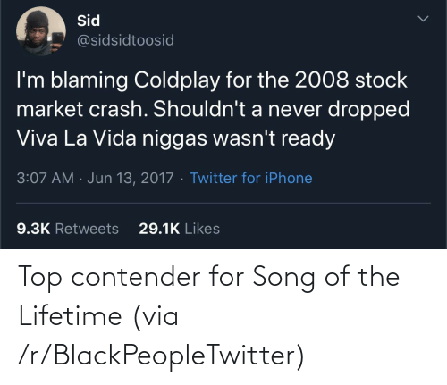 Coldplay: Sid  @sidsidtoosid  I'm blaming Coldplay for the 2008 stock  market crash. Shouldn't a never dropped  Viva La Vida niggas wasn't ready  3:07 AM · Jun 13, 2017 · Twitter for iPhone  29.1K Likes  9.3K Retweets Top contender for Song of the Lifetime (via /r/BlackPeopleTwitter)