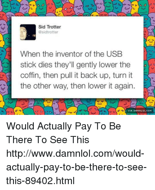 Memes, Sid, and 🤖: Sid Trotter  @sidtrotter  When the inventor of the USB  stick dies they'll gently lower the  coffin, then pull it back up, turn it  the other way, then lower it again  VIA DAMNLOL.COM Would Actually Pay To Be There To See This http://www.damnlol.com/would-actually-pay-to-be-there-to-see-this-89402.html
