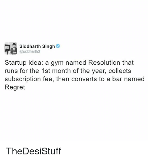 Subscripter: Siddharth Singh  @siddharth3  Startup idea: a gym named Resolution that  runs for the 1st month of the year, collects  subscription fee, then converts to a bar named  Regret TheDesiStuff