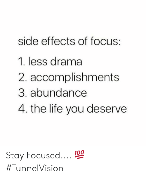 Stay Focused: side effects of focus:  1. less drama  2. accomplishments  3. abundance  4. the life you deserve Stay Focused.... 💯 #TunnelVision