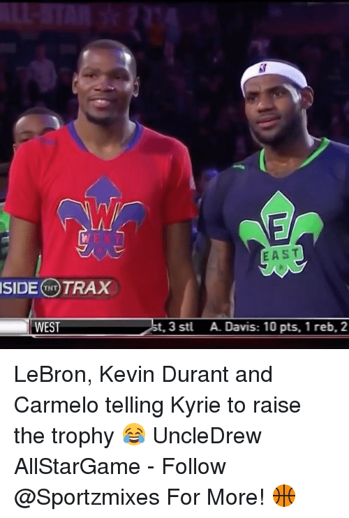 Kevin Durant, Memes, and Lebron: SIDE TNT  TRAX  WEST  EAST  t, 3 stl A. Davis: 10 pts, 1 reb, 2 LeBron, Kevin Durant and Carmelo telling Kyrie to raise the trophy 😂 UncleDrew AllStarGame - Follow @Sportzmixes For More! 🏀
