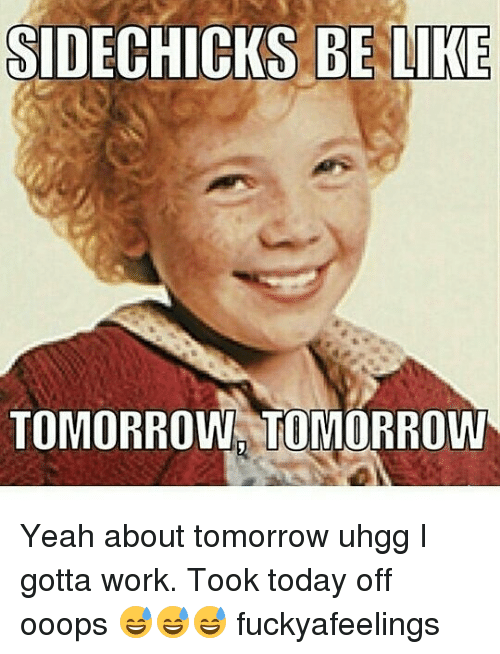 Be Like, Memes, and Yeah: SIDECHICKS BE LIKE  TOMORROW TOMORROW Yeah about tomorrow uhgg I gotta work. Took today off ooops 😅😅😅 fuckyafeelings