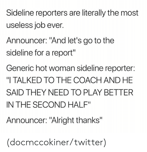 "announcer: Sideline reporters are literally the most  useless job ever.  Announcer: ""And let's go to the  sideline for a report""  Generic hot woman sideline reporter:  ""I TALKED TO THE COACH AND HE  SAID THEY NEED TO PLAY BETTER  IN THE SECOND HALF""  Announcer: ""Alright thanks"" (docmccokiner/twitter)"