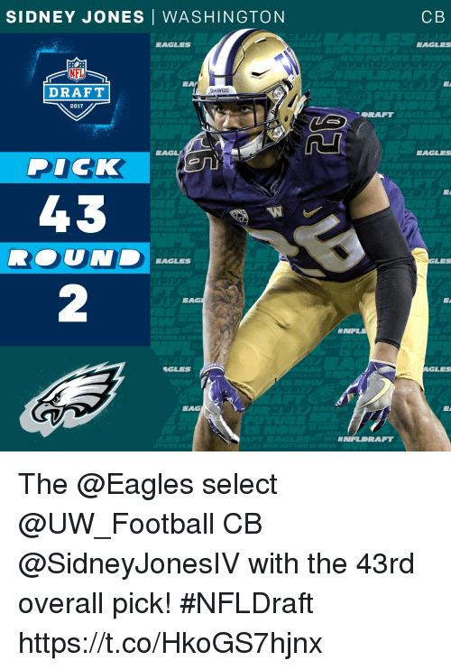 Philadelphia Eagles, Football, and Memes: SIDNEY JONES | WASHINGTON  CB  EAGLES  EAGLES  NFL  DRAFT  DAWGS  2017  EAGL  EAGLES  PIC  ICK  43  W  RED U N EAGLES  UND  LES  EAG  eGLES  EAG  # NFLDRAFT The @Eagles select @UW_Football CB @SidneyJonesIV with the 43rd overall pick!  #NFLDraft https://t.co/HkoGS7hjnx