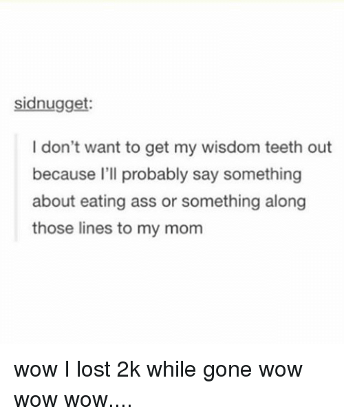 wisdom teeth: sidnugget:  I don't want to get my wisdom teeth out  because I'll probably say something  about eating ass or something along  those lines to my mom wow I lost 2k while gone wow wow wow....