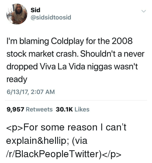 Coldplay: sidsidtoosid  I'm blaming Coldplay for the 2008  stock market crash. Shouldn't a never  dropped Viva La Vida niggas wasn't  ready  6/13/17, 2:07 AM  9,957 Retweets 30.1K Likes <p>For some reason I can't explain&hellip; (via /r/BlackPeopleTwitter)</p>