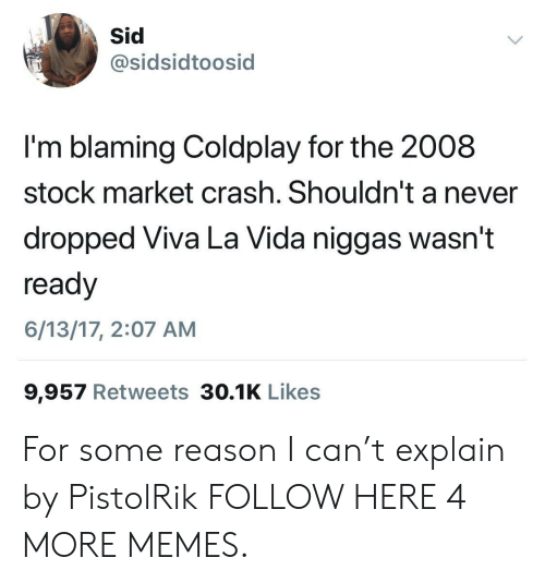 viva la vida: sidsidtoosid  I'm blaming Coldplay for the 2008  stock market crash. Shouldn't a never  dropped Viva La Vida niggas wasn't  ready  6/13/17, 2:07 AM  9,957 Retweets 30.1K Likes For some reason I can't explain by PistolRik FOLLOW HERE 4 MORE MEMES.