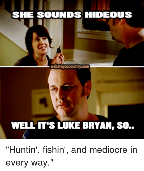 """Hideousness: SIE SOUNDS HIDEOUS  wehatepopcountry.com  WELL IT'S LUKE BRYAN, SO.. """"Huntin', fishin', and mediocre in every way."""""""