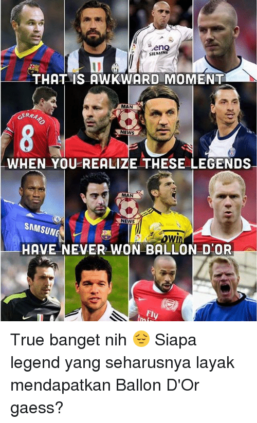 siem: SIEM  THAT IS AWKWARD MOMENT  MAN  GERRA  NEWS  WHEN YOU REALIZE THESE LEGENDS  MAN  NEWS  SAMSUNG  HAVE NEVER WON BALLON D'OR  fly True banget nih 😔 Siapa legend yang seharusnya layak mendapatkan Ballon D'Or gaess?