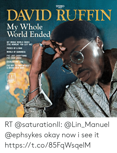 world of darkness: SIEREO  DAVID RUFFIN  My Whole  World Ended  MY WHOLE WORLD ENDED  (THE MOMENT YOU LEFT ME  PIECES OF A MAN  WORLD OF DARKNESS  I'VE LOST EVERYTHING  I'VE EVER LOVED  EVERLASTING LOVE  IVE GOT TO FIND MYSELF  A BRAND NEW BABY RT @saturationIl: @Lin_Manuel @ephsykes okay now i see it https://t.co/85FqWsqelM
