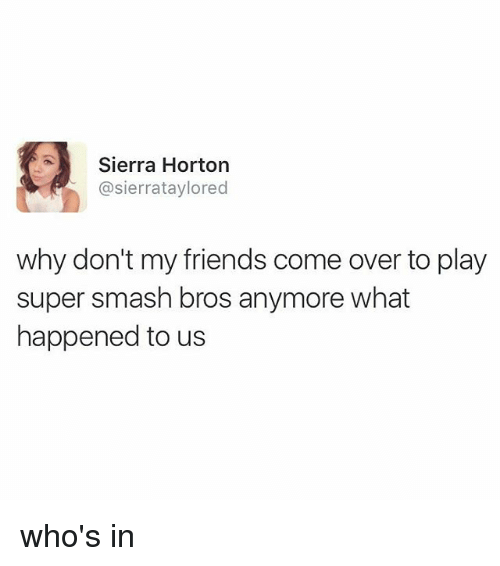 Smashing Bros: Sierra Horton  @sierrataylored  why don't my friends come over to play  super smash bros anymore what  happened to us who's in
