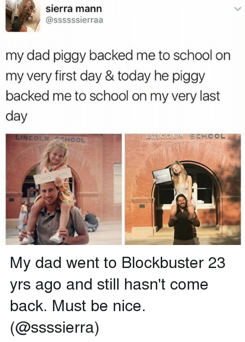 Blockbuster, Dad, and Funny: Sierra mann  @sssss sierraa  my dad piggy backed me to school on  my very first day & today he piggy  backed me to school on my very last  day  HOOL My dad went to Blockbuster 23 yrs ago and still hasn't come back. Must be nice. (@ssssierra)