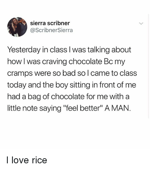 """Bad, Love, and Memes: sierra scribner  @ScribnerSierra  Yesterday in class l was talking about  how I was craving chocolate Bc my  cramps were so bad so l came to class  today and the boy sitting in front of me  had a bag of chocolate for me with a  little note saying """"feel better"""" A MAN. I love rice"""