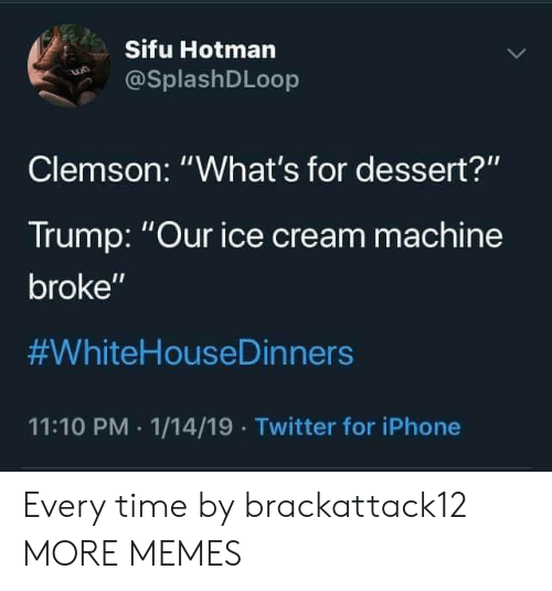 "clemson: Sifu Hotman  @SplashDLoop  Clemson: ""What's for dessert?""  Trump: Our ice cream machine  broke""  #WhiteHouseDinners  11:10 PM 1/14/19 Twitter for iPhone Every time by brackattack12 MORE MEMES"