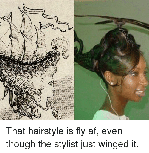 Sig That Hairstyle Is Fly Af Even Though The Stylist Just Winged It