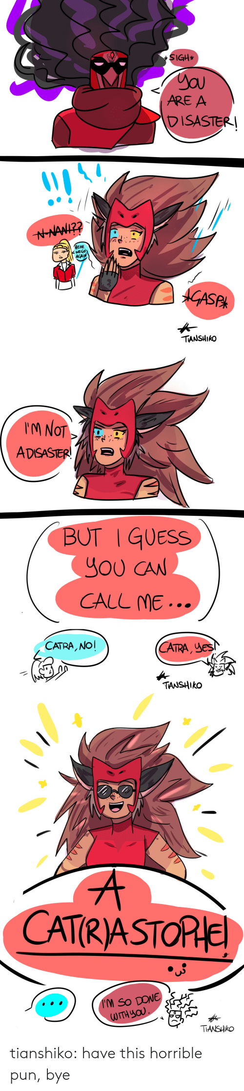 ere: SIGH*  ARE A  DISASTER  ERE  千ヂ WEGO  ACAIN  ek  TIANSHIkO   M NOT  ADSASTERE  BUT I GUESS  YOU CAN  CALL ME...  CATRA, NO  CA , JeS  TRA  TANSHIko   CATRASTORle  TIANSHIko tianshiko:  have this horrible pun, bye