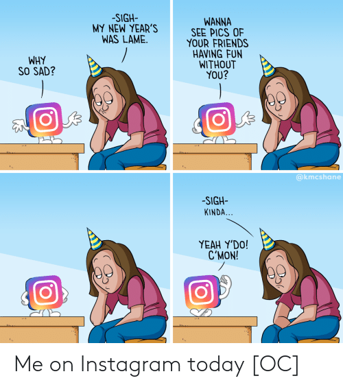 Without You: -SIGH-  MY NEW YEAR'S  WAS LAME.  WANNA  SEE PICS OF  YOUR FRIENDS  HAVING FUN  WITHOUT  YOU?  WHY  SO SAD?  @kmcshane  -SIGH-  KINDA...  ΥEAH Y'DO!  C'MON! Me on Instagram today [OC]