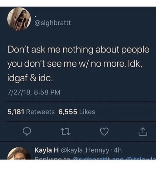 Idgaf: @sighbrattt  Don't ask me nothing about people  you don't see me w/ no more. ldk,  idgaf & idc.  7/27/18, 8:58 PM  5,181 Retweets 6,555 Likes  Kayla H @kayla_Hennyy 4h