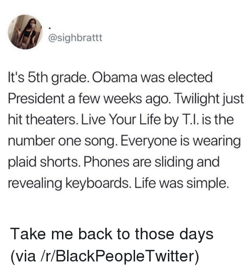 Blackpeopletwitter, Life, and Obama: @sighbrattt  It's 5th grade. Obama was elected  President a few weeks ago. Twilight just  hit theaters. Live Your Life by T.I. is the  number one song. Everyone is wearing  plaid shorts. Phones are sliding and  revealing keyboards. Life was simple. Take me back to those days (via /r/BlackPeopleTwitter)