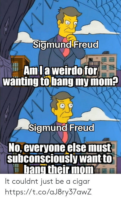 Sigmund Freud: Sigmund Freud  HIIH  AmLaweirdofor  wanting tobang my mom?  Sigmund Freud  No, everyone else must  subconsciously want to  bang their mom It couldnt just be a cigar https://t.co/aJ8ry37awZ