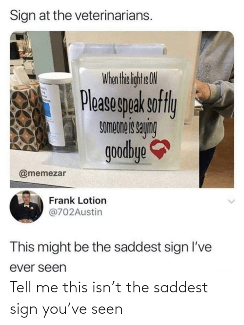 frank: Sign at the veterinarians.  When thi liht ON  Pleasegpak sofly  buhes siauodwos  goodbye  @memezar  Frank Lotion  @702Austin  This might be the saddest sign l've  ever seen Tell me this isn't the saddest sign you've seen