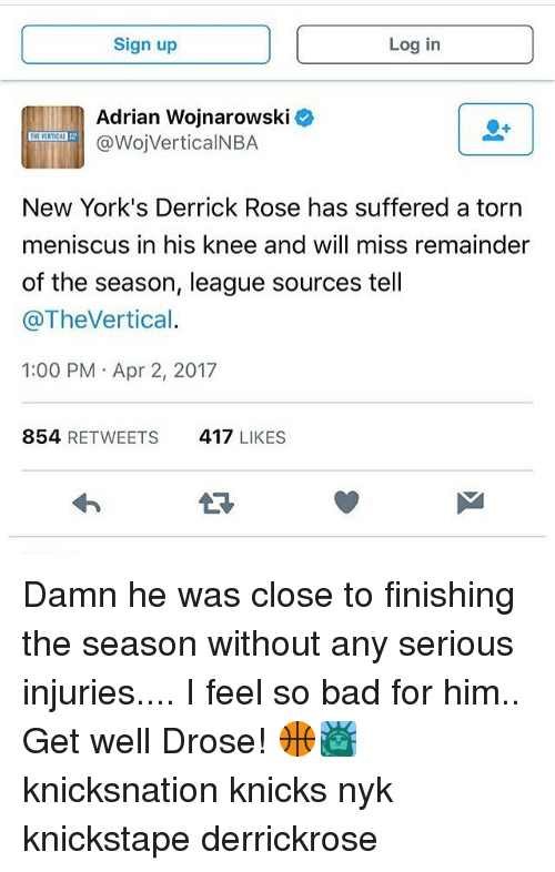 Bad, Derrick Rose, and New York Knicks: Sign up  Log in  Adrian Wojnarowski  @WojVerticalNBA  New York's Derrick Rose has suffered a torn  meniscus in his knee and will miss remainder  of the season, league sources tell  Cao Thevertical.  1:00 PM Apr 2, 2017  854  RETWEETS 417  LIKES Damn he was close to finishing the season without any serious injuries.... I feel so bad for him.. Get well Drose! 🏀🗽 knicksnation knicks nyk knickstape derrickrose