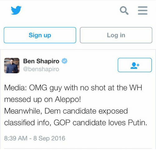 Putin: Sign up  Log in  Ben Shapiro  @benshapiro  Media: OMG guy with no shot at the WH  messed up on Aleppo!  Meanwhile, Dem candidate exposed  classified info, GOP candidate loves Putin.  8:39 AM 8 Sep 2016