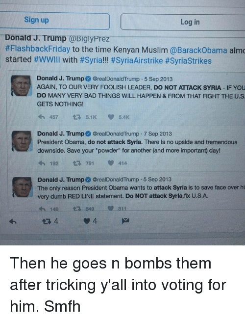 "Bad, Dumb, and Friday: Sign up  Log in  Donald J. Trump  @BiglyPrez  #Flashback Friday to the time Kenyan Muslim @BarackObama almo  started #WWIII with #Syria!!! #SyriaAirstrike #Syriastrikes  Donald J. Trump @realDonaldTrump 5 Sep 2013  AGAIN, TO OUR VERY FOOLISH LEADER, DO NOT ATTACK SYRIA IF YOU  DO MANY VERY BAD THINGS WILL HAPPEN & FROM THAT FIGHT THE U.S  GETS NOTHING!  457 t 5.1 V 5.4K  Donald J. Trump @realDonaldTrump 7 Sep 2013  President Obama, do not attack Syria. There is no upside and tremendous  downside. Save your ""powder"" for another (and more important) day!  4h 182 t 791 414  Donald J. Trump6@realDonaldTrump 5 Sep 2013  The only reason President Obama wants to attack Syria is to save face over hi  very dumb RED LINE statement. Do NOT attack Syria, fix U.S.A. Then he goes n bombs them after tricking y'all into voting for him. Smfh"