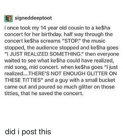 """Titties, Tumblr, and Ubs: signeddeeptoot  UB i once took my 14 year old cousin to a ke$ha  concert for her birthday. half way through the  concert ke$ha screams """"STOP. the music  stopped, the audience stopped and ke$ha goes  """"I JUST REALIZED SOMETHING"""" then everyone  waited to see what ke$ha could have realized,  mid song, mid concert. when ke$ha goes """"i just  realized... THERE'S NOT ENOUGH GLITTER ON  THESE TITTIES"""" and a guy with a small bucket  came out and poured so much glitter on those  titties, that he saved the concert. did i post this"""